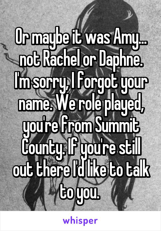 Or maybe it was Amy... not Rachel or Daphne. I'm sorry, I forgot your name. We role played, you're from Summit County. If you're still out there I'd like to talk to you.