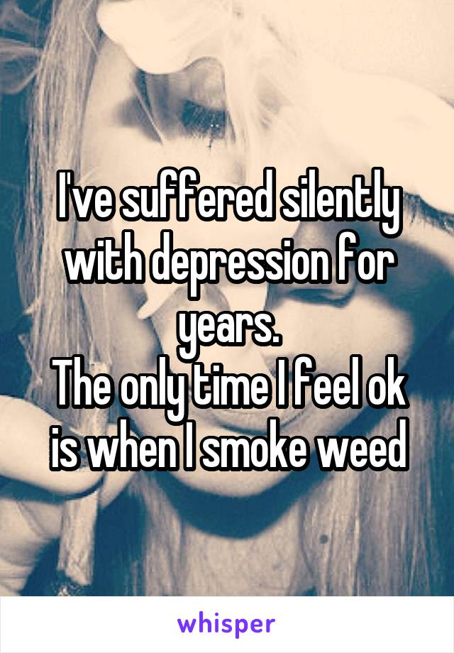 I've suffered silently with depression for years. The only time I feel ok is when I smoke weed