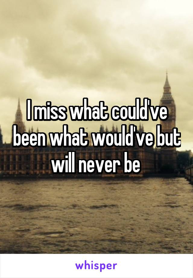 I miss what could've been what would've but will never be