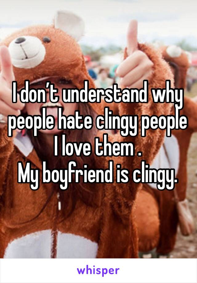 I don't understand why people hate clingy people I love them . My boyfriend is clingy.