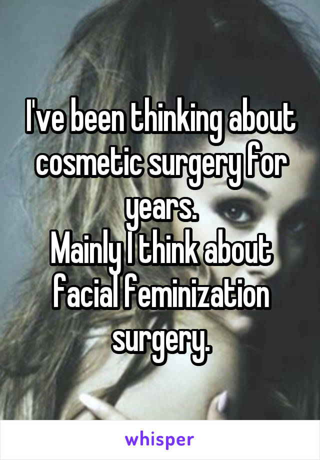 I've been thinking about cosmetic surgery for years. Mainly I think about facial feminization surgery.