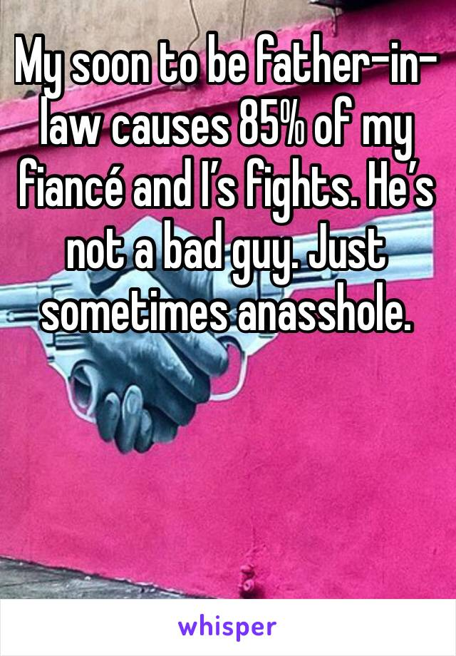 My soon to be father-in-law causes 85% of my fiancé and I's fights. He's not a bad guy. Just sometimes anasshole.