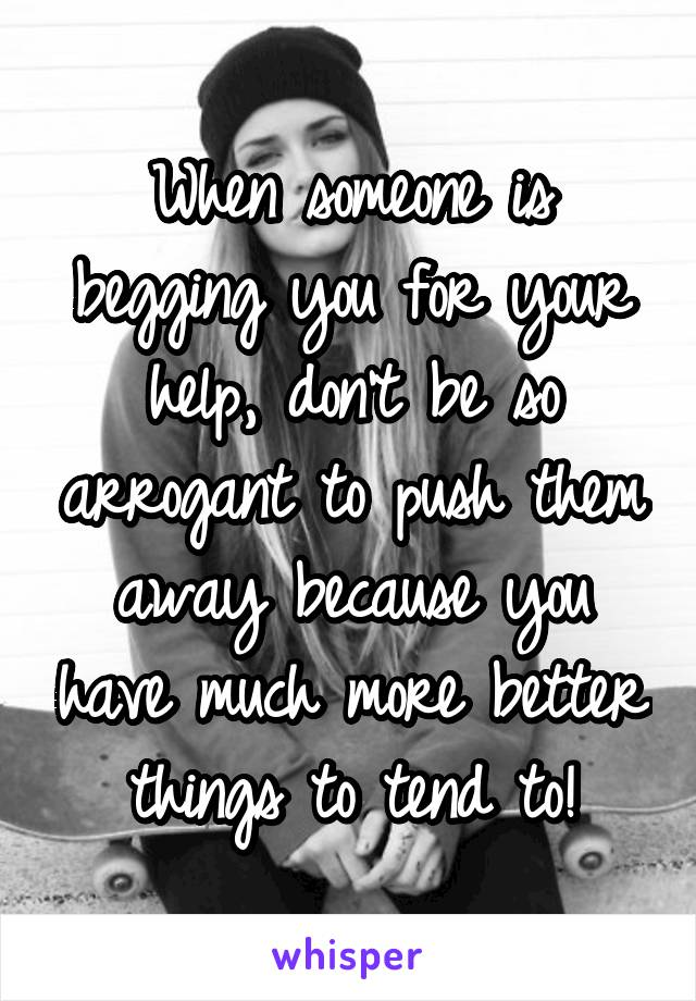 When someone is begging you for your help, don't be so arrogant to push them away because you have much more better things to tend to!