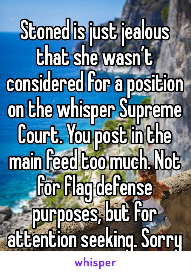 Stoned is just jealous that she wasn't considered for a position on the whisper Supreme Court. You post in the main feed too much. Not for flag defense purposes, but for attention seeking. Sorry