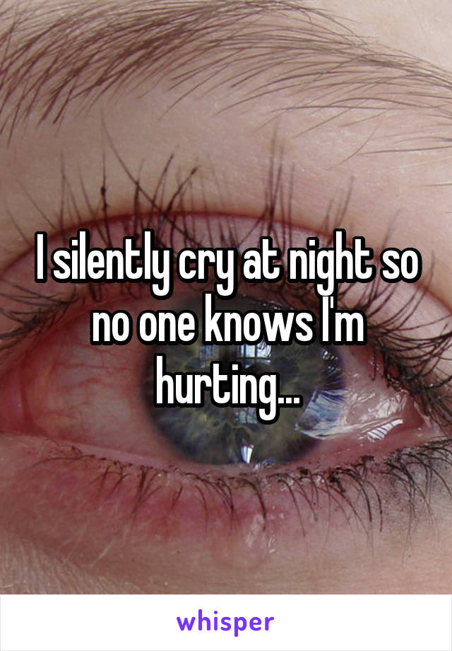 I silently cry at night so no one knows I'm hurting...