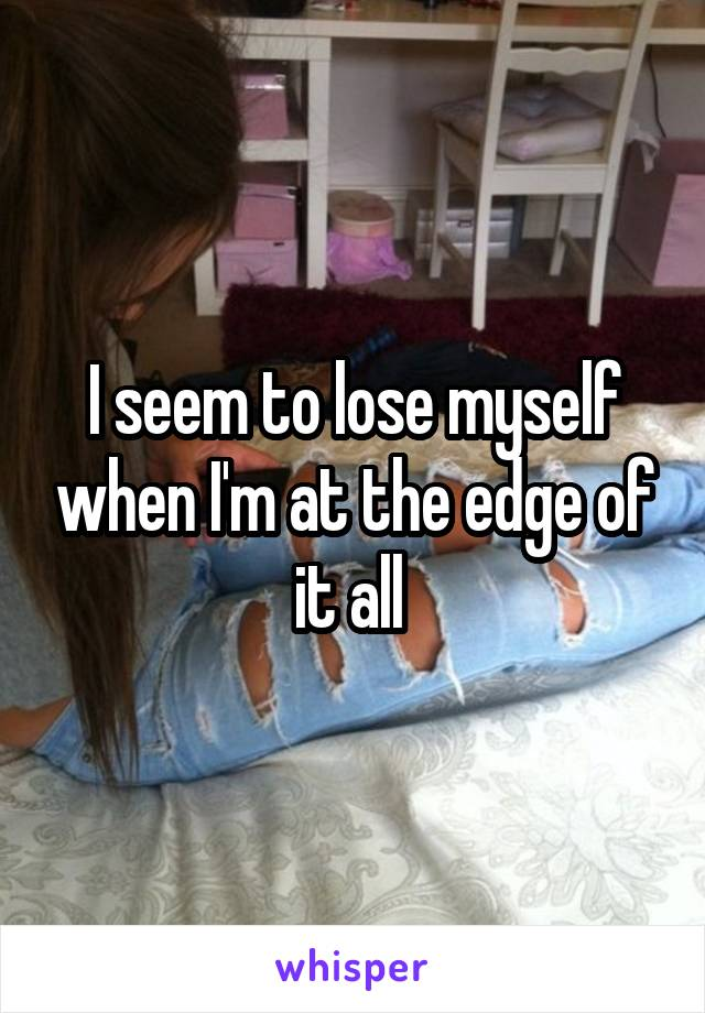 I seem to lose myself when I'm at the edge of it all