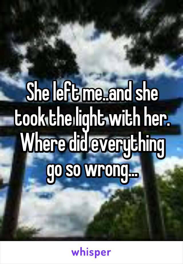 She left me..and she took the light with her. Where did everything go so wrong...