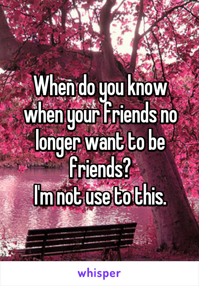 When do you know when your friends no longer want to be friends?  I'm not use to this.