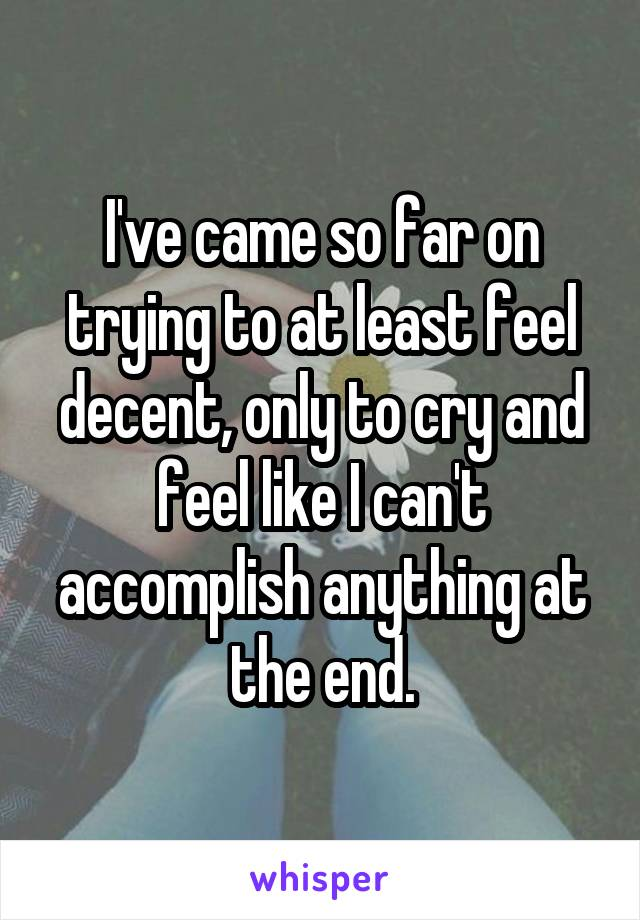 I've came so far on trying to at least feel decent, only to cry and feel like I can't accomplish anything at the end.