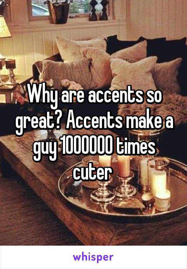 Why are accents so great? Accents make a guy 1000000 times cuter