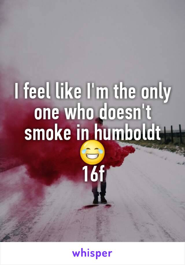 I feel like I'm the only one who doesn't smoke in humboldt 😂 16f