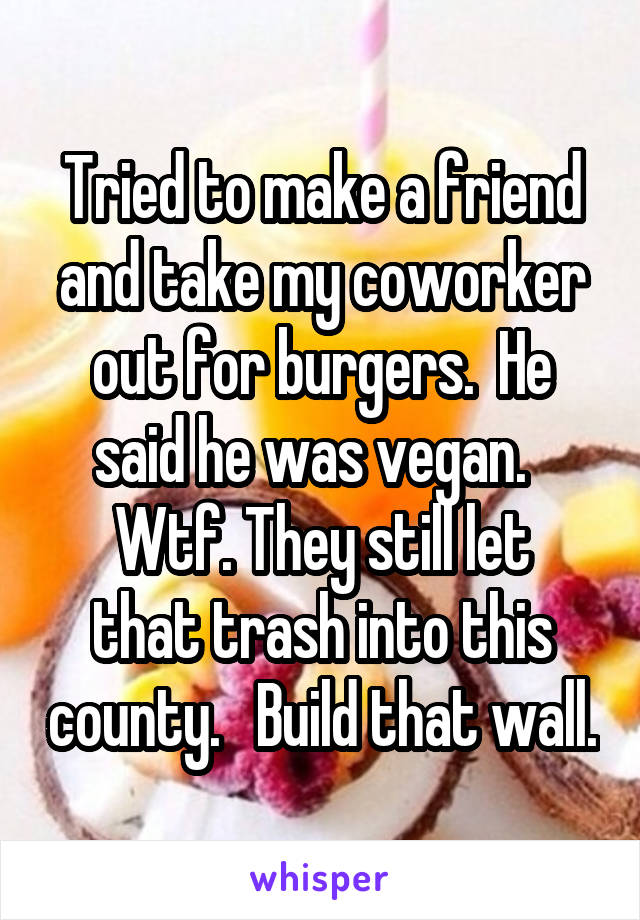 Tried to make a friend and take my coworker out for burgers.  He said he was vegan.   Wtf. They still let that trash into this county.   Build that wall.