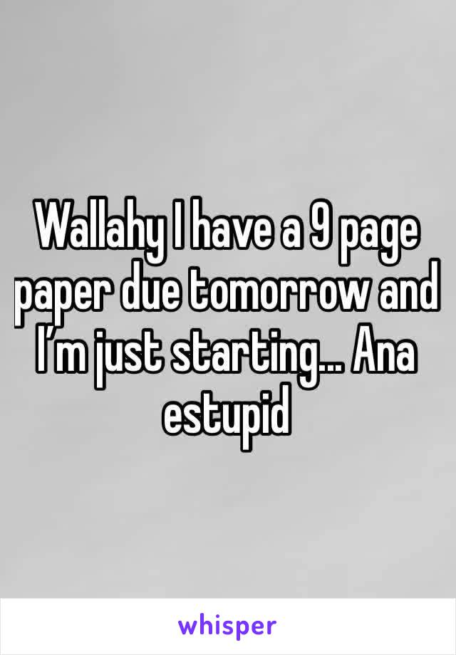 Wallahy I have a 9 page paper due tomorrow and I'm just starting... Ana estupid
