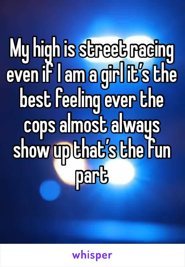 My high is street racing even if I am a girl it's the best feeling ever the cops almost always show up that's the fun part