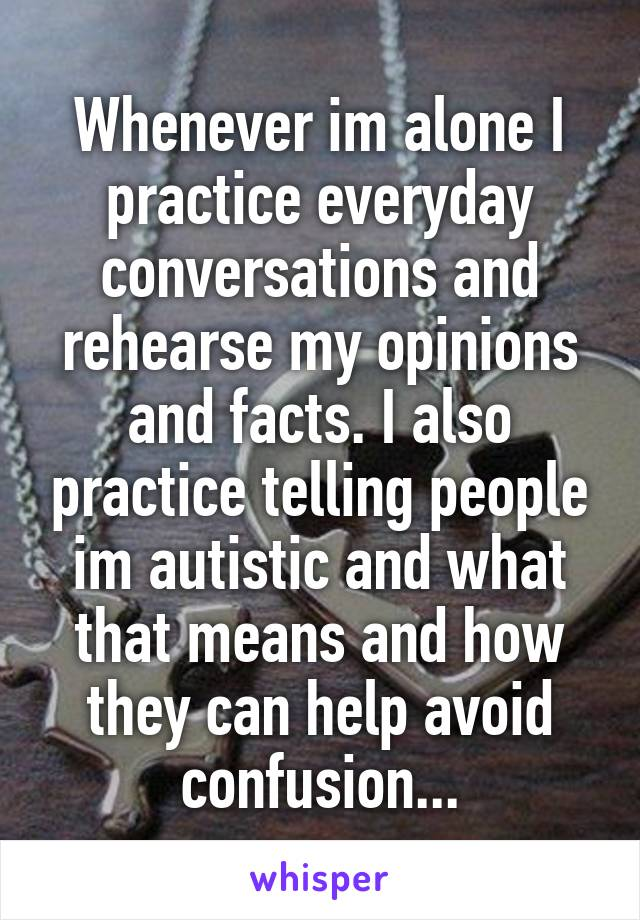 Whenever im alone I practice everyday conversations and rehearse my opinions and facts. I also practice telling people im autistic and what that means and how they can help avoid confusion...