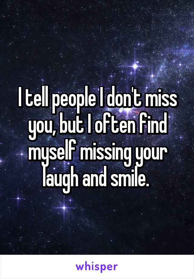 I tell people I don't miss you, but I often find myself missing your laugh and smile.