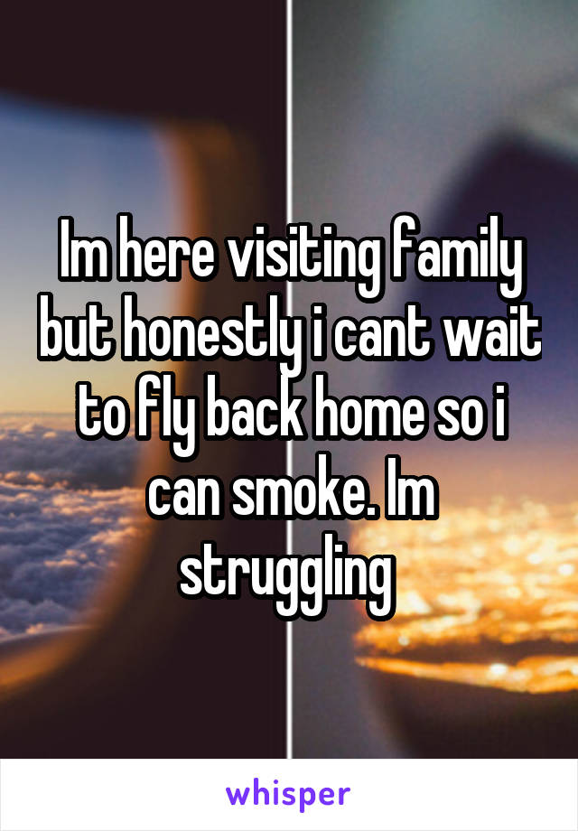 Im here visiting family but honestly i cant wait to fly back home so i can smoke. Im struggling