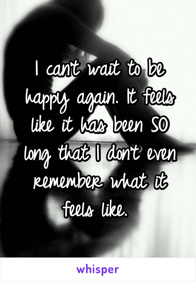 I can't wait to be happy again. It feels like it has been SO long that I don't even remember what it feels like.