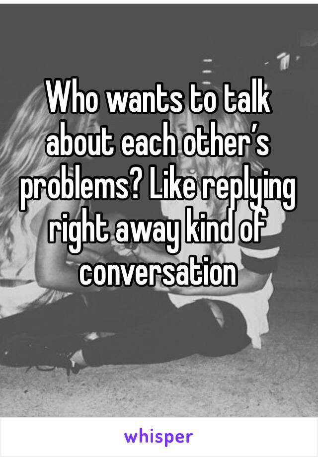 Who wants to talk about each other's problems? Like replying right away kind of conversation