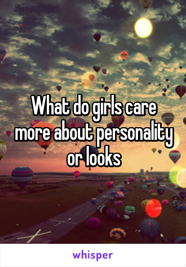 What do girls care more about personality or looks