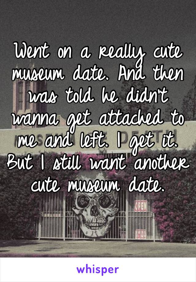 Went on a really cute museum date. And then was told he didn't wanna get attached to me and left. I get it. But I still want another cute museum date.