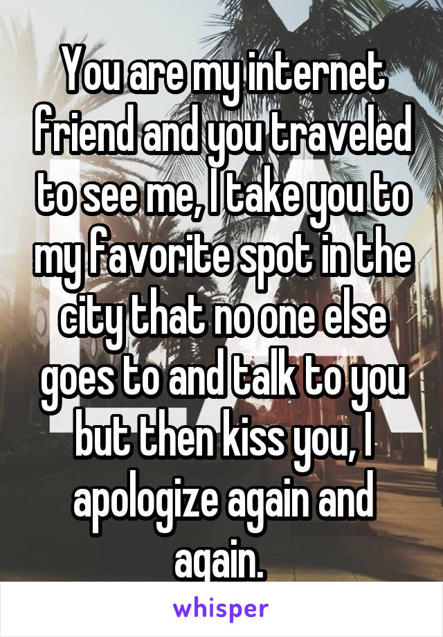 You are my internet friend and you traveled to see me, I take you to my favorite spot in the city that no one else goes to and talk to you but then kiss you, I apologize again and again.