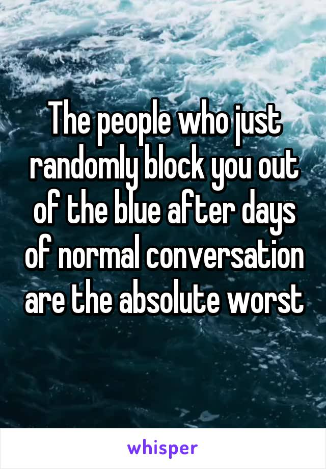 The people who just randomly block you out of the blue after days of normal conversation are the absolute worst
