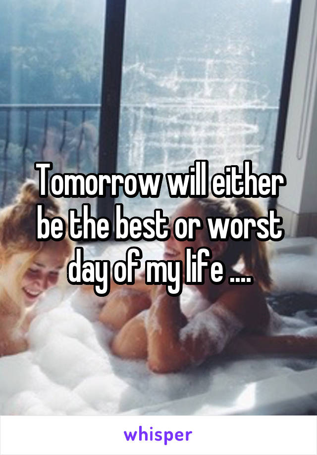 Tomorrow will either be the best or worst day of my life ....