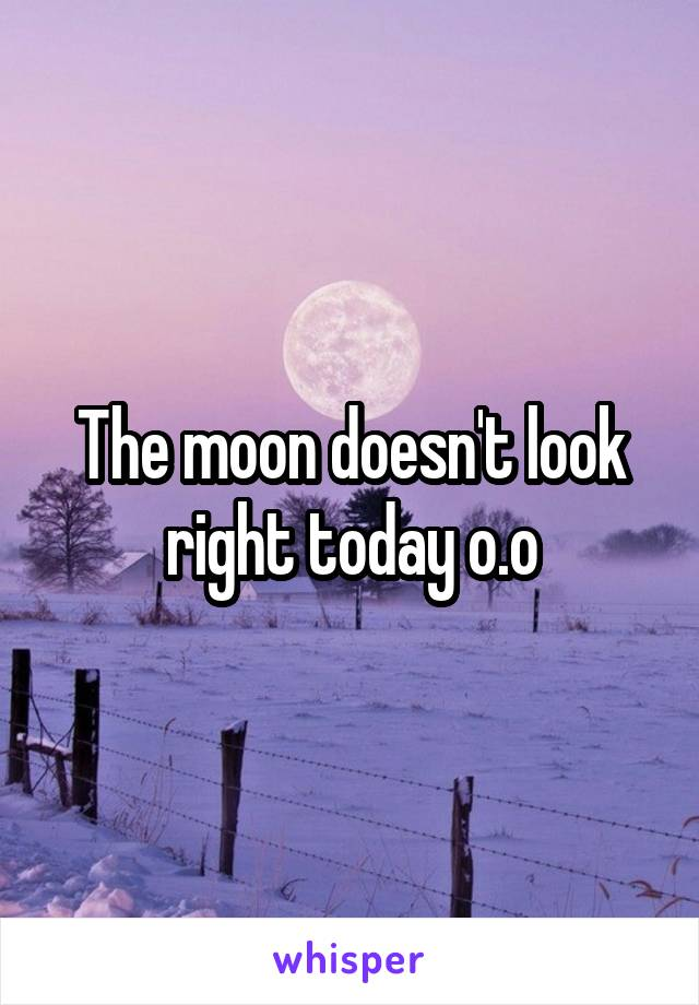 The moon doesn't look right today o.o