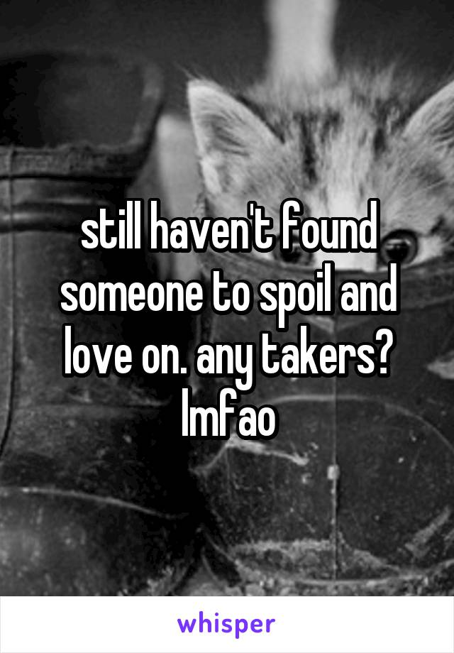 still haven't found someone to spoil and love on. any takers? lmfao