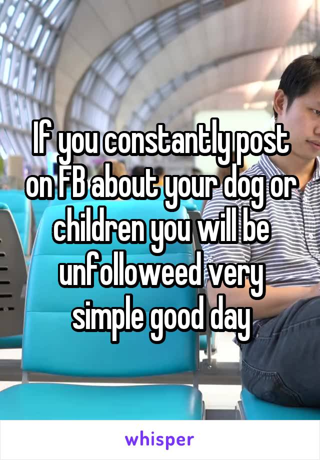 If you constantly post on FB about your dog or children you will be unfolloweed very simple good day