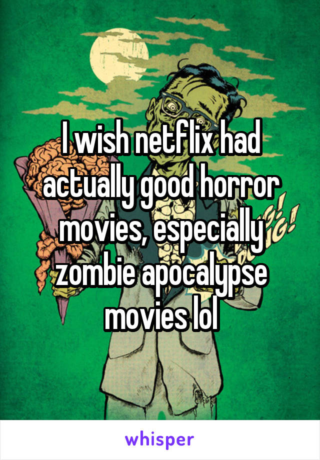 I wish netflix had actually good horror movies, especially zombie apocalypse movies lol
