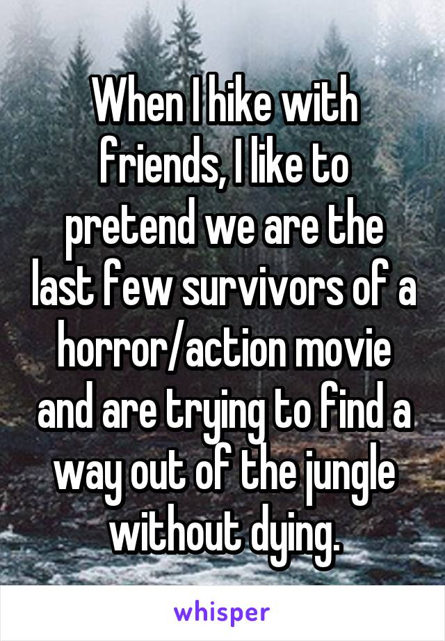 When I hike with friends, I like to pretend we are the last few survivors of a horror/action movie and are trying to find a way out of the jungle without dying.