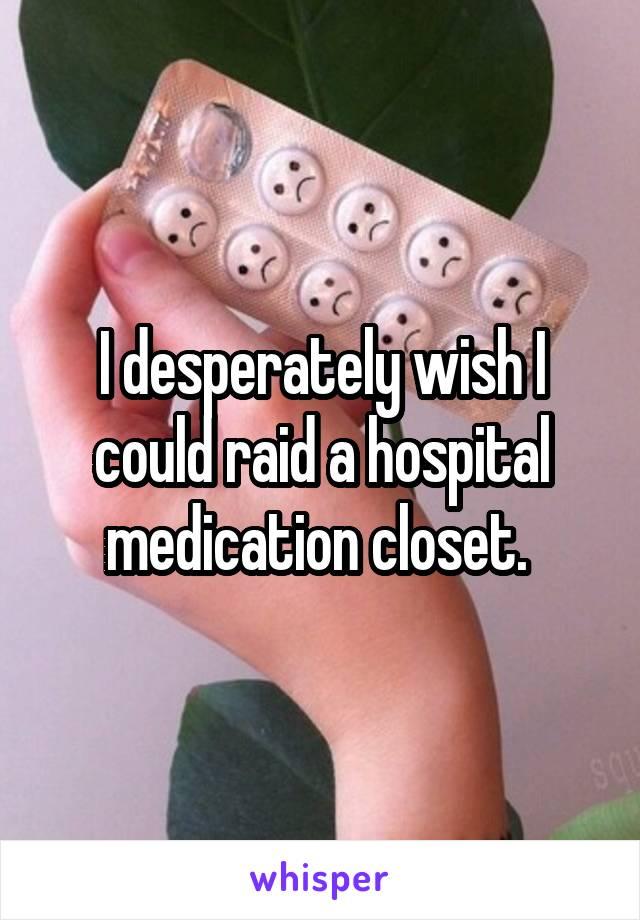 I desperately wish I could raid a hospital medication closet.
