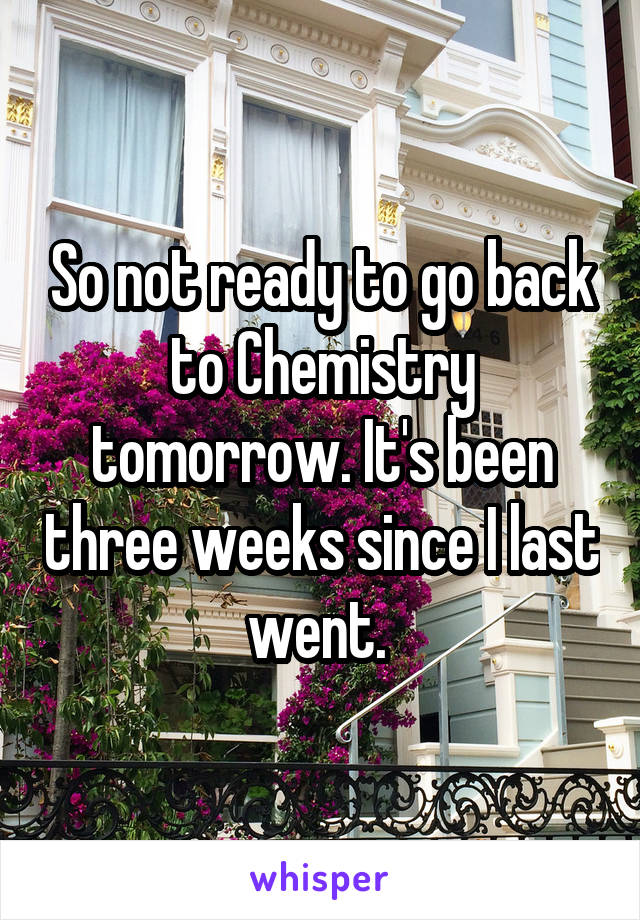 So not ready to go back to Chemistry tomorrow. It's been three weeks since I last went.