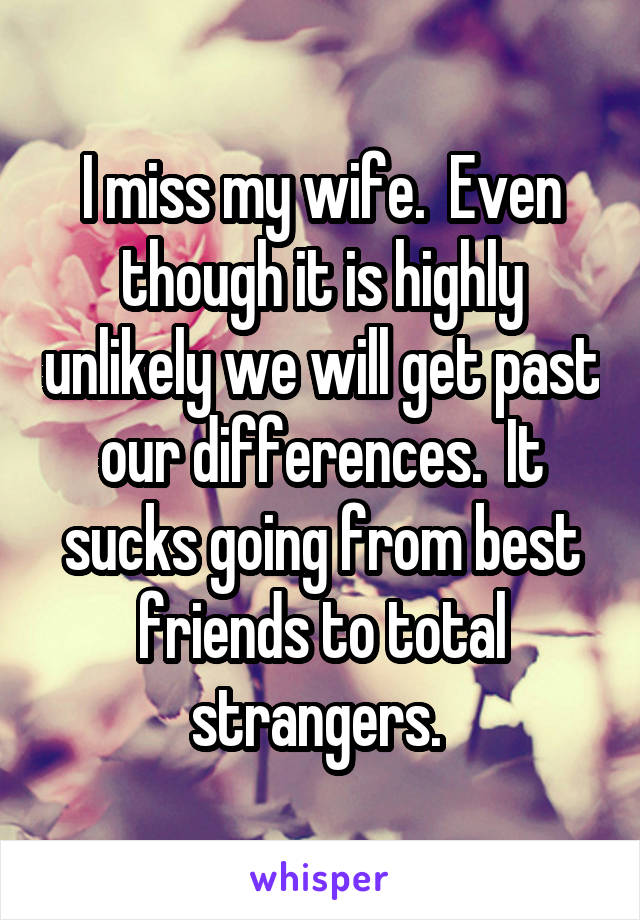 I miss my wife.  Even though it is highly unlikely we will get past our differences.  It sucks going from best friends to total strangers.