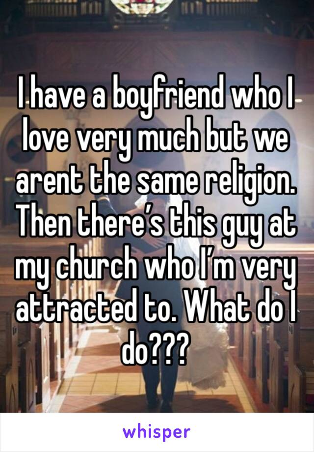 I have a boyfriend who I love very much but we arent the same religion. Then there's this guy at my church who I'm very attracted to. What do I do???
