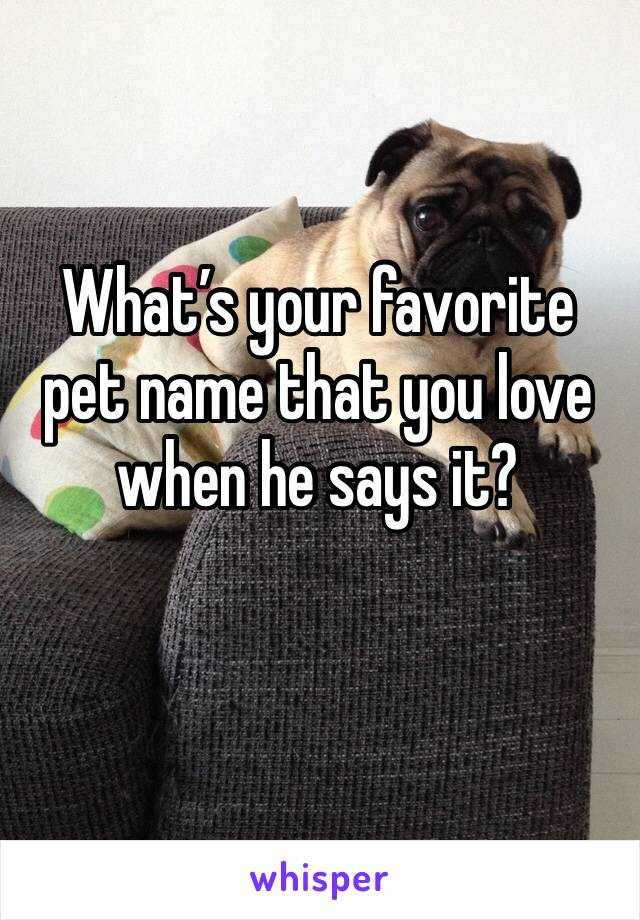 What's your favorite pet name that you love when he says it?
