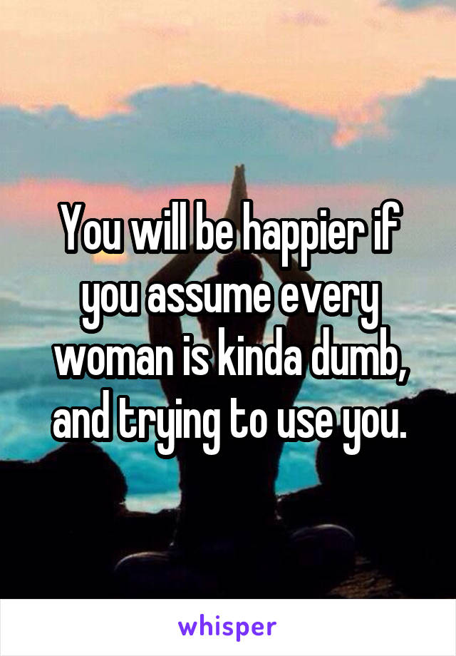 You will be happier if you assume every woman is kinda dumb, and trying to use you.