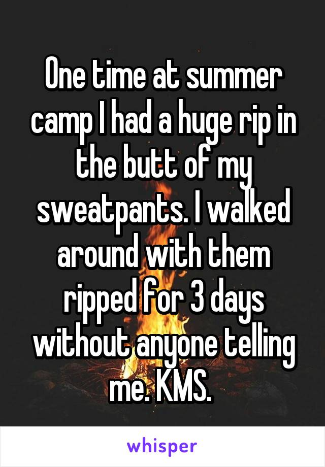 One time at summer camp I had a huge rip in the butt of my sweatpants. I walked around with them ripped for 3 days without anyone telling me. KMS.
