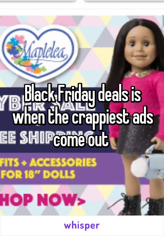 Black Friday deals is when the crappiest ads come out