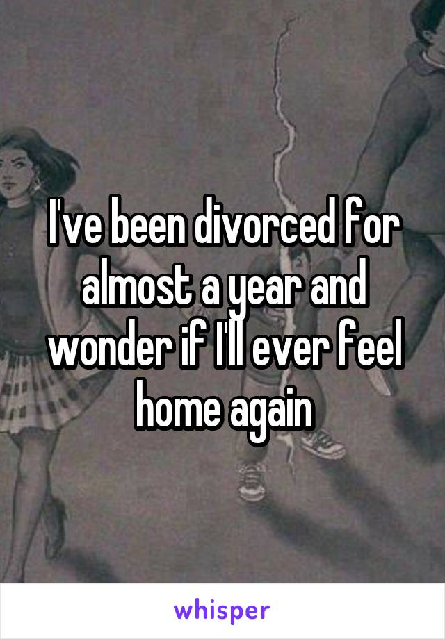 I've been divorced for almost a year and wonder if I'll ever feel home again