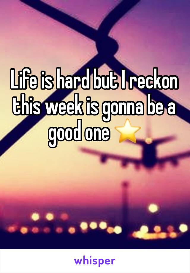 Life is hard but I reckon this week is gonna be a good one ⭐️