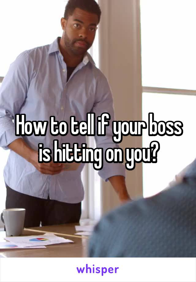 How to tell if your boss is hitting on you?