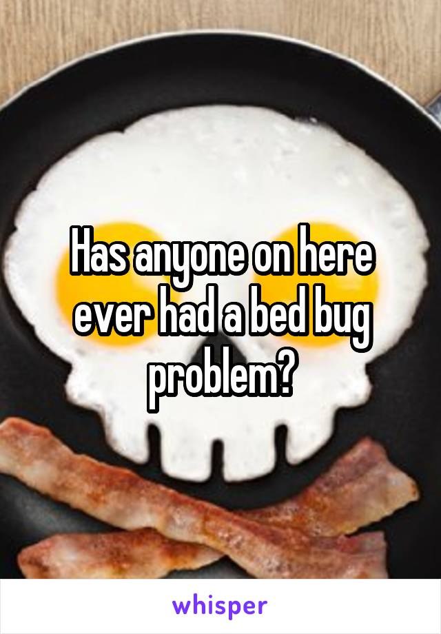 Has anyone on here ever had a bed bug problem?