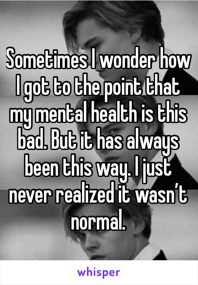 Sometimes I wonder how I got to the point that my mental health is this bad. But it has always been this way. I just never realized it wasn't normal.