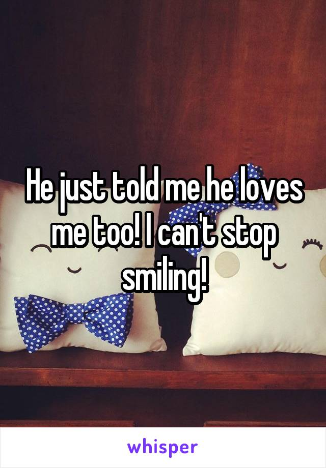 He just told me he loves me too! I can't stop smiling!