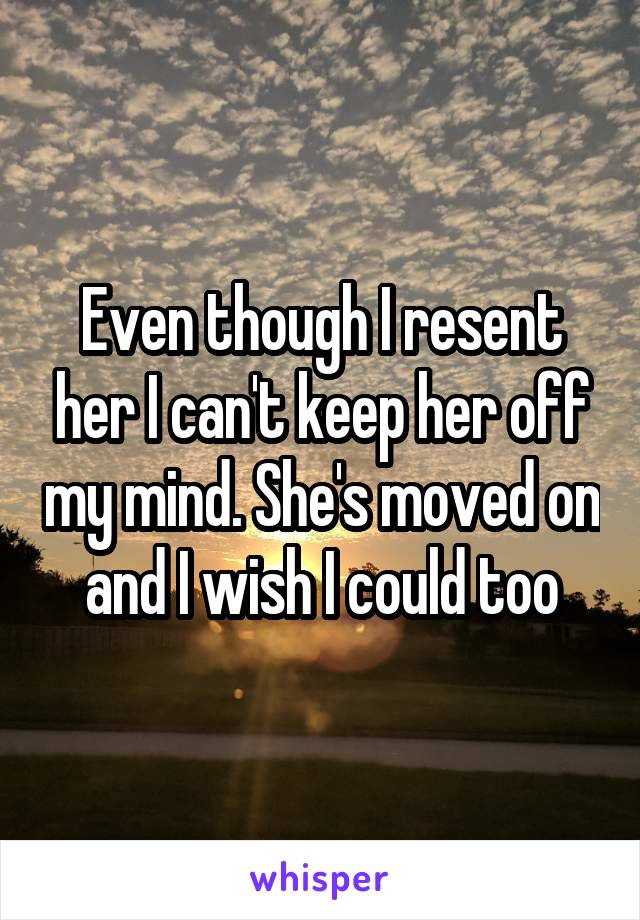 Even though I resent her I can't keep her off my mind. She's moved on and I wish I could too
