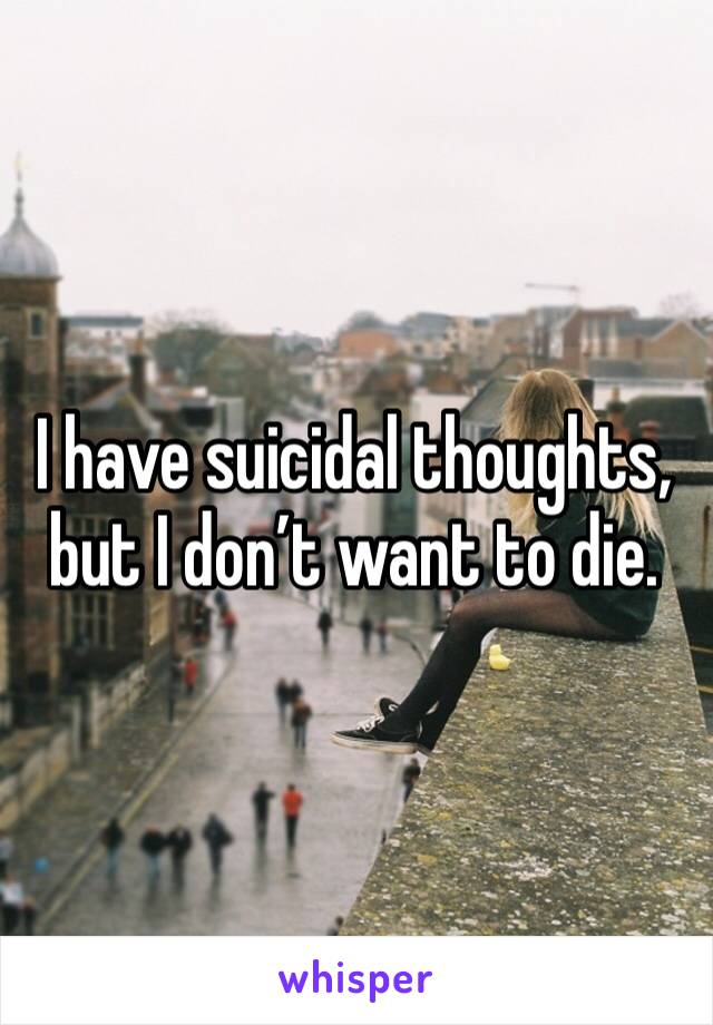 I have suicidal thoughts, but I don't want to die.