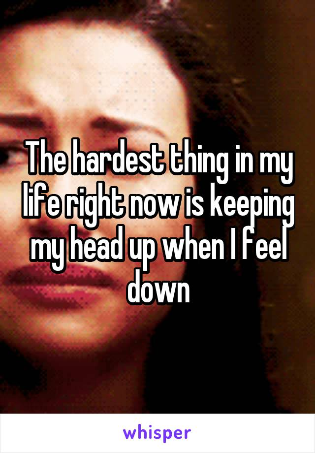 The hardest thing in my life right now is keeping my head up when I feel down